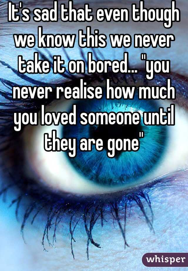 """It's sad that even though we know this we never take it on bored... """"you never realise how much you loved someone until they are gone"""""""