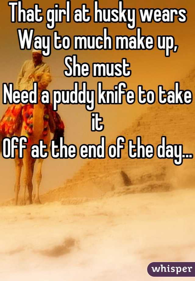 That girl at husky wears Way to much make up, She must Need a puddy knife to take it Off at the end of the day...