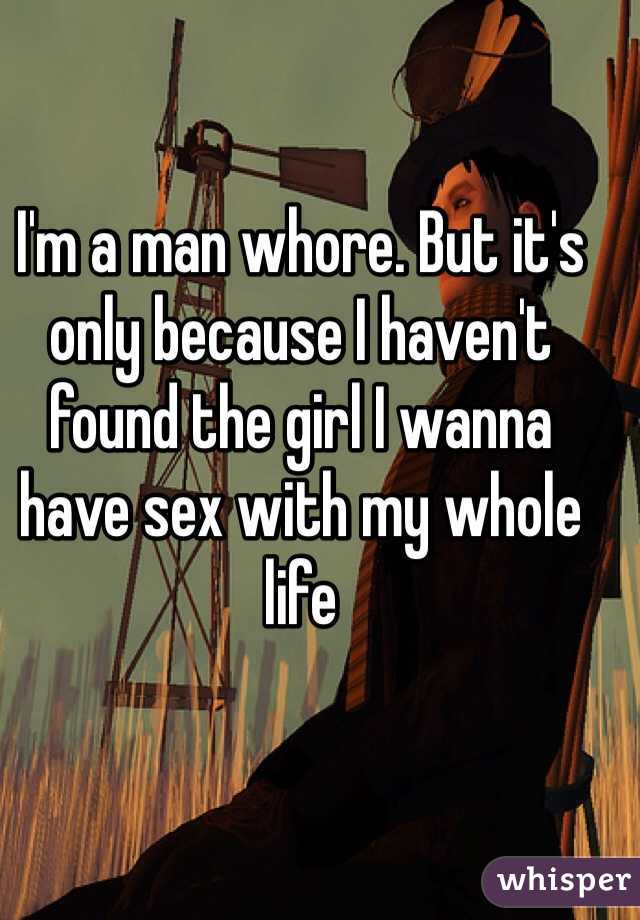 I'm a man whore. But it's only because I haven't found the girl I wanna have sex with my whole life