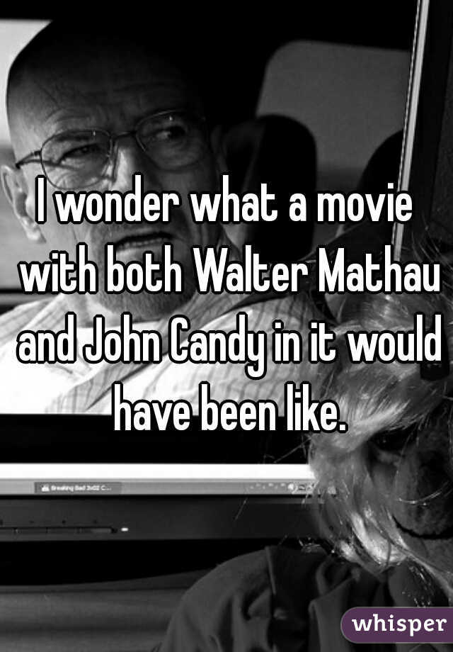 I wonder what a movie with both Walter Mathau and John Candy in it would have been like.