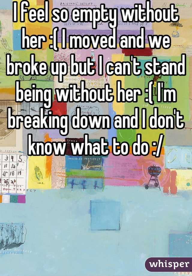 I feel so empty without her :( I moved and we broke up but I can't stand being without her :( I'm breaking down and I don't know what to do :/