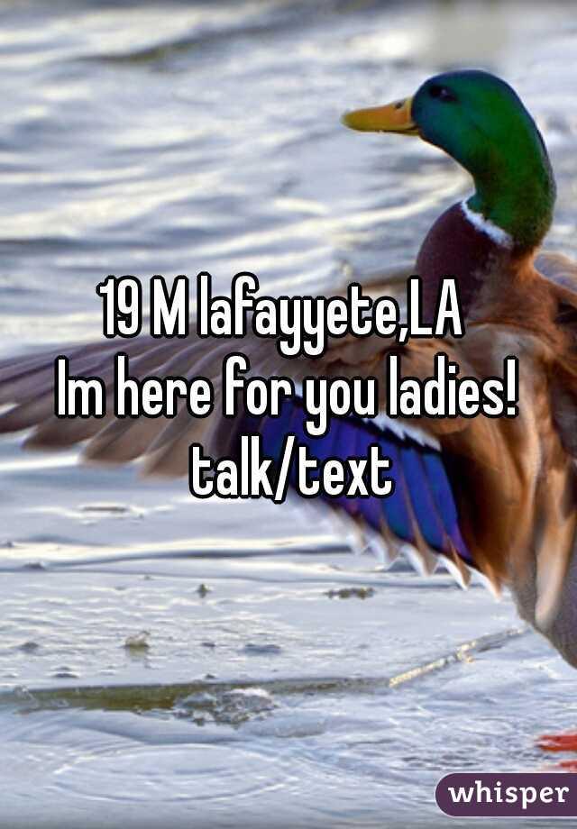19 M lafayyete,LA   Im here for you ladies! talk/text