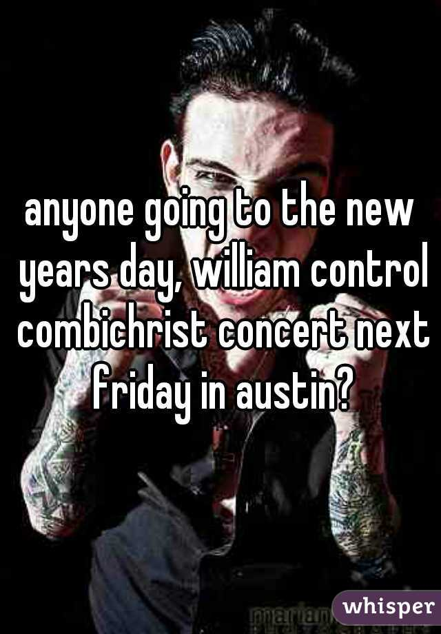anyone going to the new years day, william control combichrist concert next friday in austin?