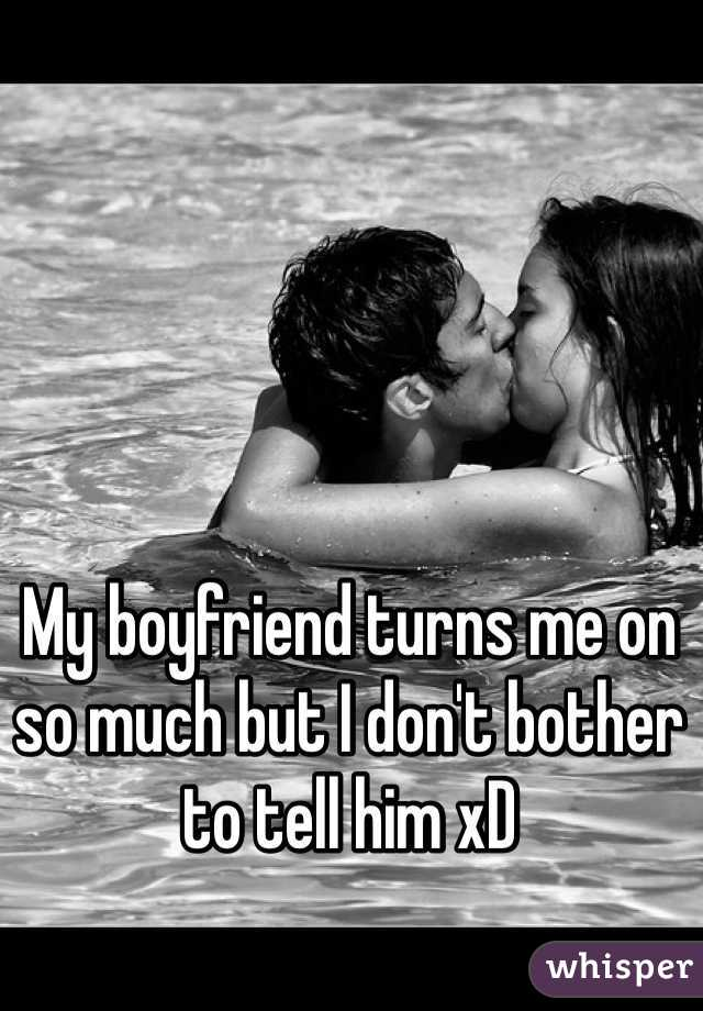 My boyfriend turns me on so much but I don't bother to tell him xD