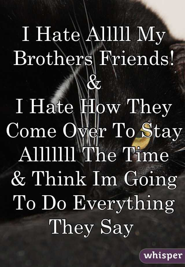 I Hate Alllll My Brothers Friends! & I Hate How They Come Over To Stay Alllllll The Time  & Think Im Going To Do Everything They Say