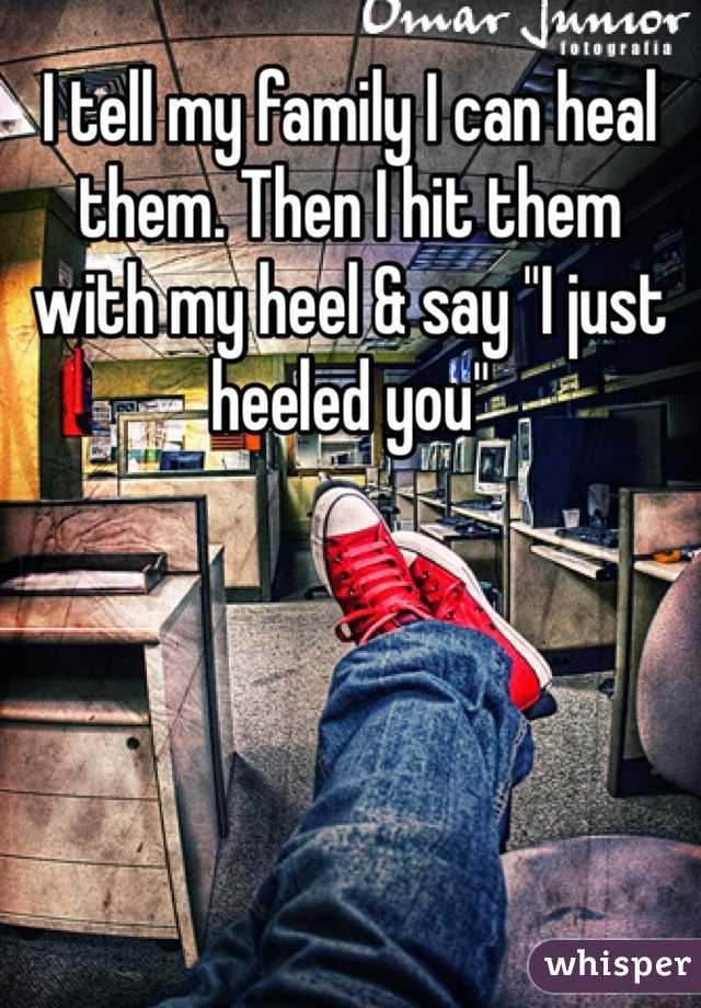 """I tell my family I can heal them. Then I hit them with my heel & say """"I just heeled you"""""""