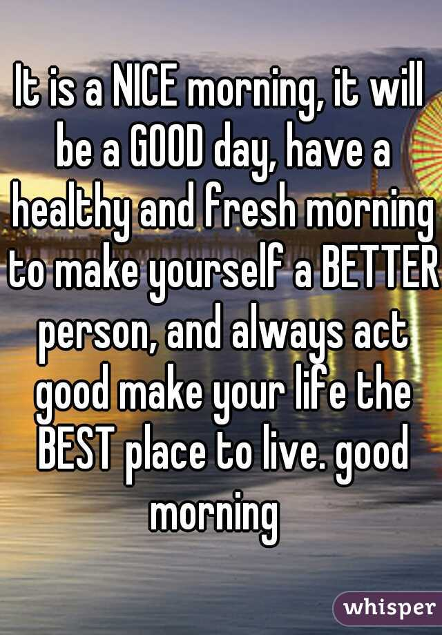 It is a NICE morning, it will be a GOOD day, have a healthy and fresh morning to make yourself a BETTER person, and always act good make your life the BEST place to live. good morning