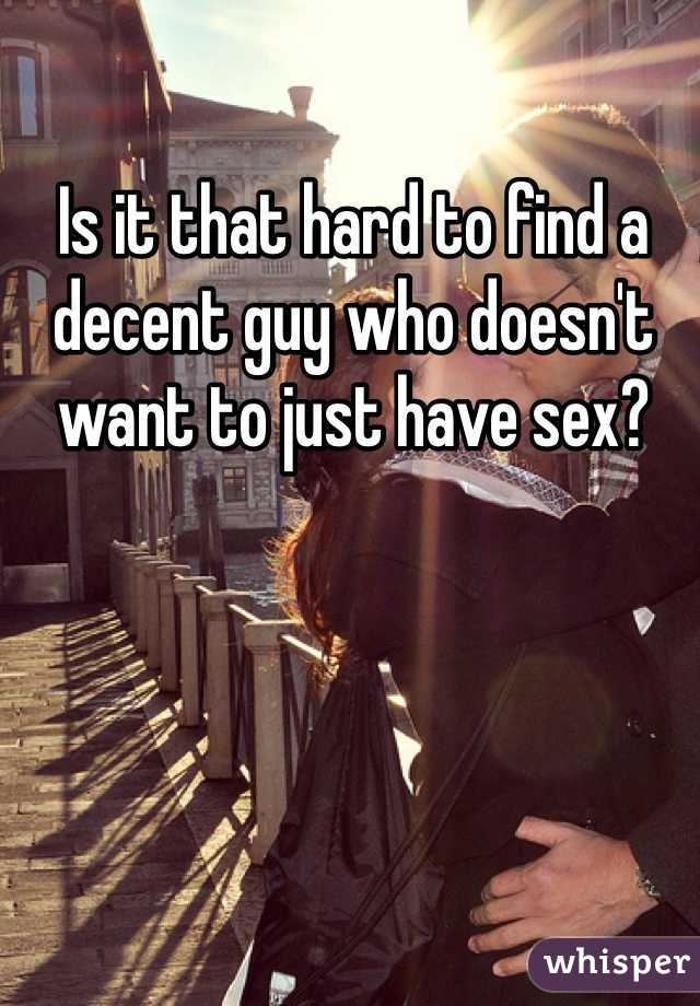 Is it that hard to find a decent guy who doesn't want to just have sex?
