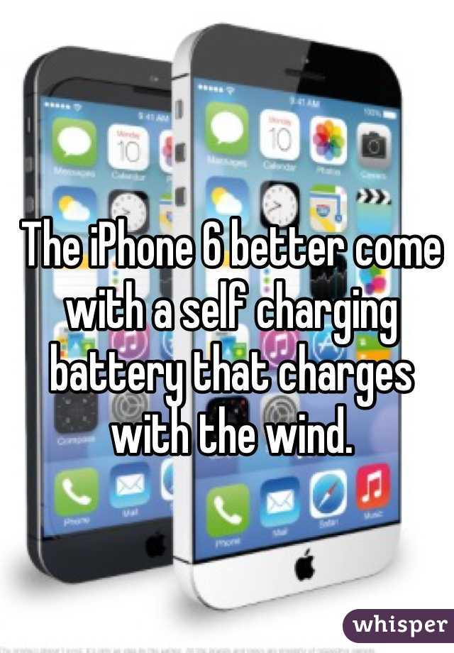 The iPhone 6 better come with a self charging battery that charges with the wind.