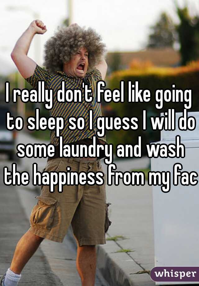 I really don't feel like going to sleep so I guess I will do some laundry and wash the happiness from my face
