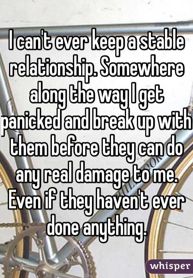 I can't ever keep a stable relationship. Somewhere along the way I get panicked and break up with them before they can do any real damage to me. Even if they haven't ever done anything.