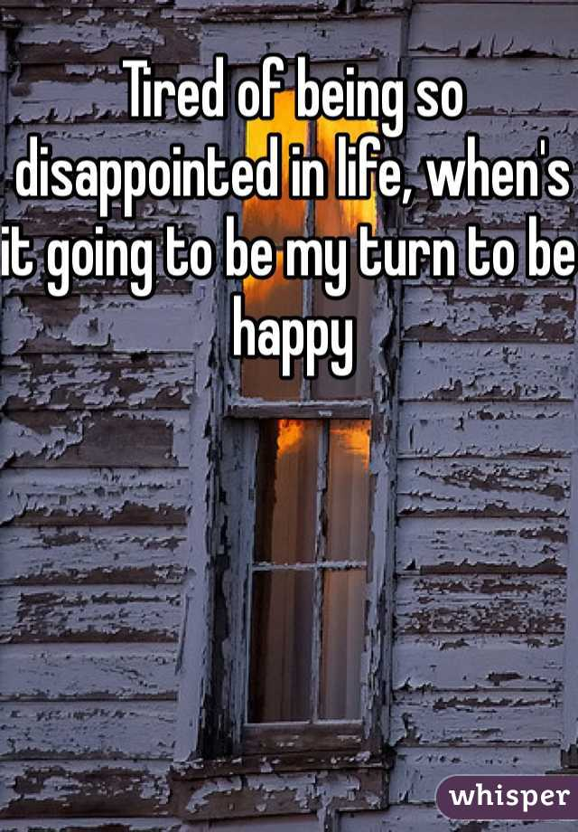 Tired of being so disappointed in life, when's it going to be my turn to be happy