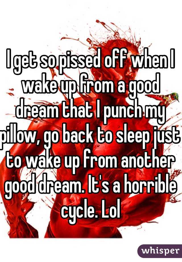 I get so pissed off when I wake up from a good dream that I punch my pillow, go back to sleep just to wake up from another good dream. It's a horrible cycle. Lol