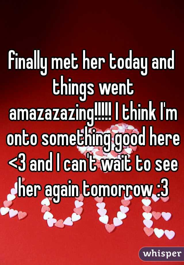 finally met her today and things went amazazazing!!!!! I think I'm onto something good here <3 and I can't wait to see her again tomorrow :3