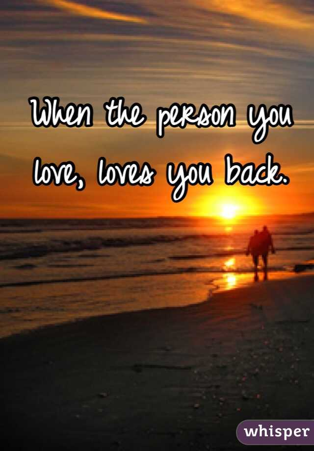 When the person you love, loves you back.