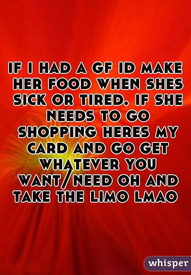 if i had a gf id make her food when shes sick or tired. if she needs to go shopping heres my card and go get whatever you want/need oh and take the limo lmao