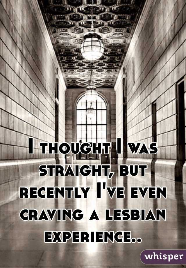 I thought I was straight, but recently I've even craving a lesbian experience..