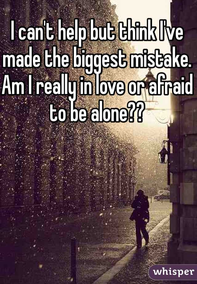 I can't help but think I've made the biggest mistake. Am I really in love or afraid to be alone??