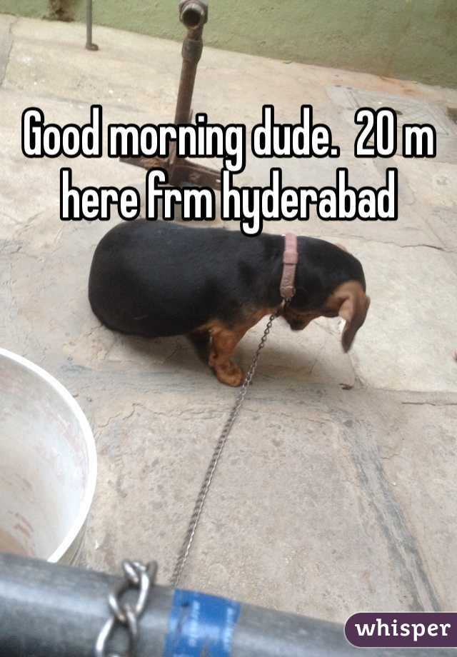 Good morning dude.  20 m here frm hyderabad