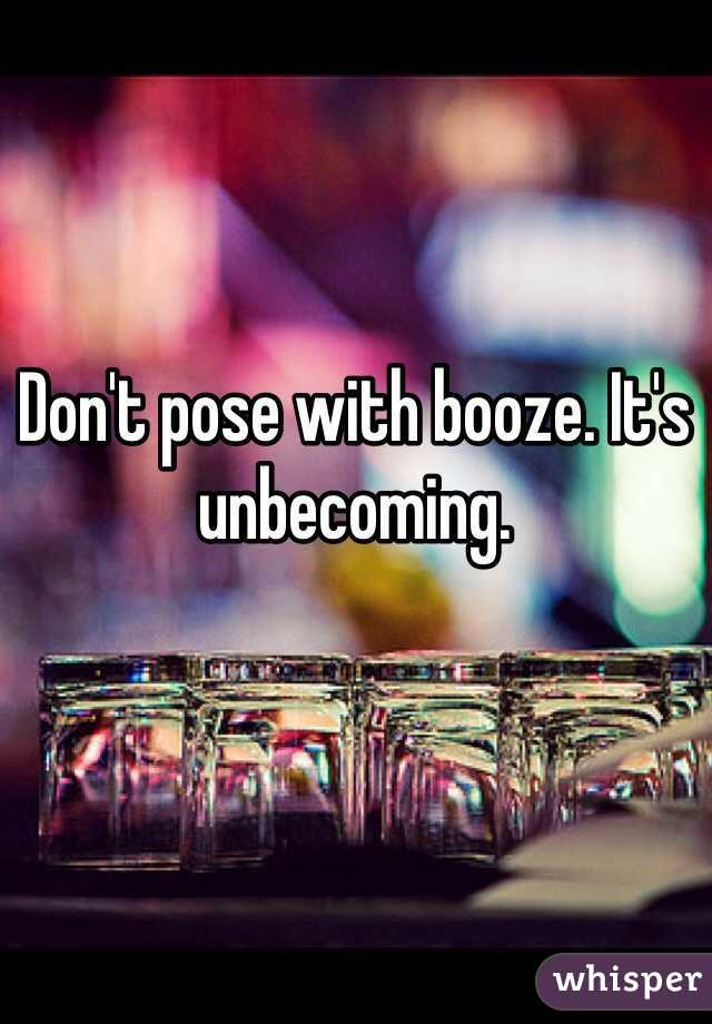 Don't pose with booze. It's unbecoming.