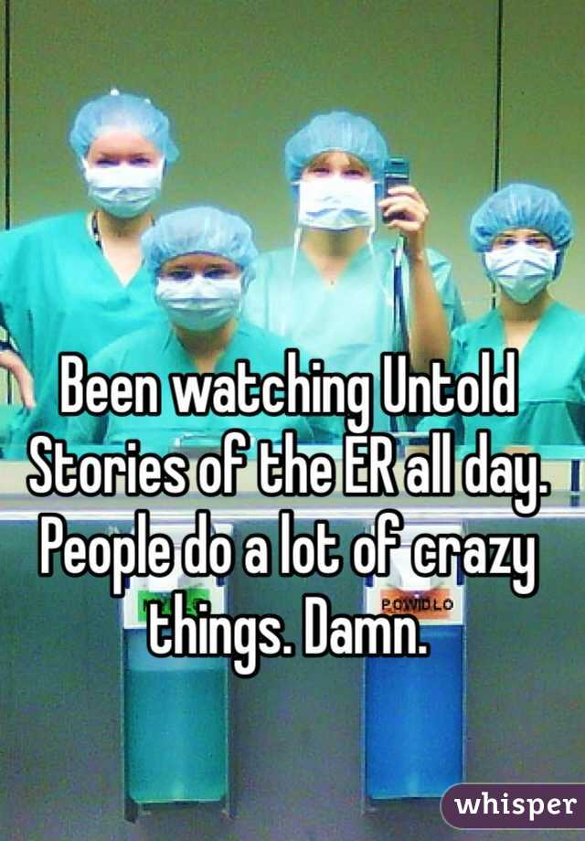 Been watching Untold Stories of the ER all day. People do a lot of crazy things. Damn.