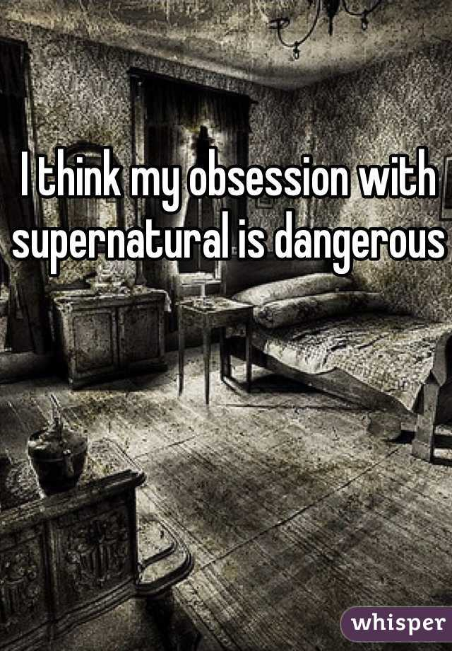 I think my obsession with supernatural is dangerous