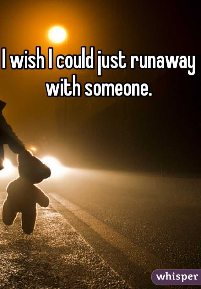I wish I could just runaway with someone.