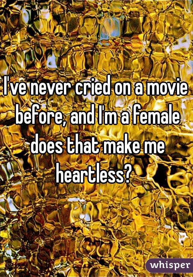 I've never cried on a movie before, and I'm a female does that make me heartless?