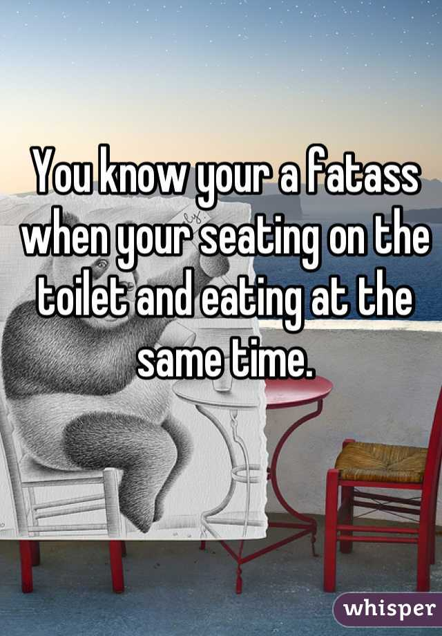You know your a fatass when your seating on the toilet and eating at the same time.