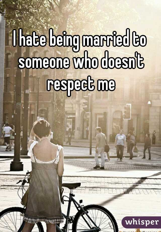 I hate being married to someone who doesn't respect me