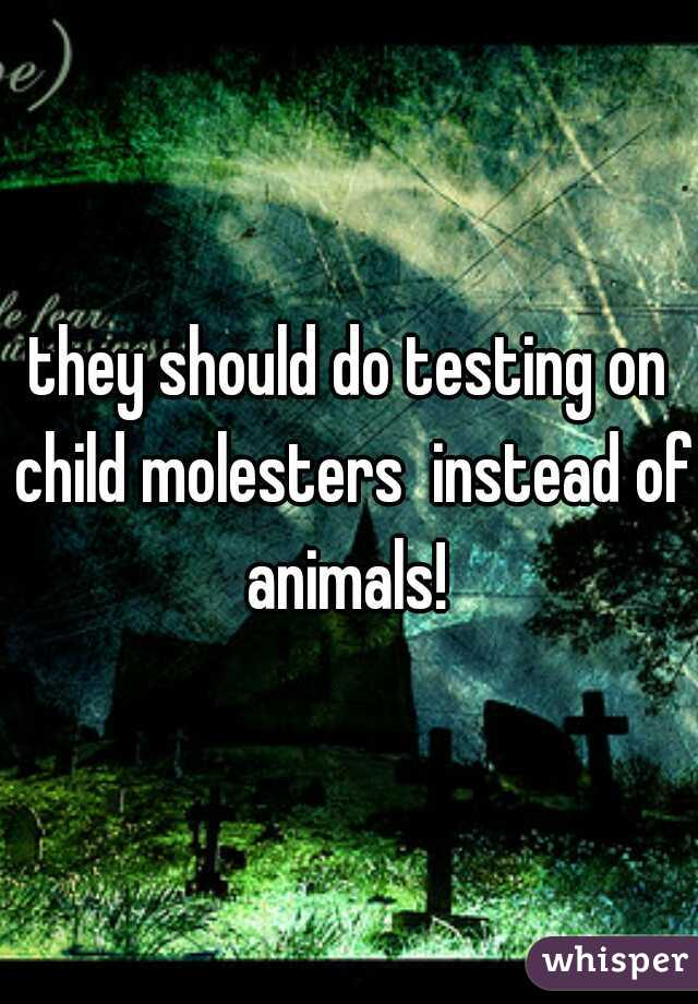 they should do testing on child molesters  instead of animals!