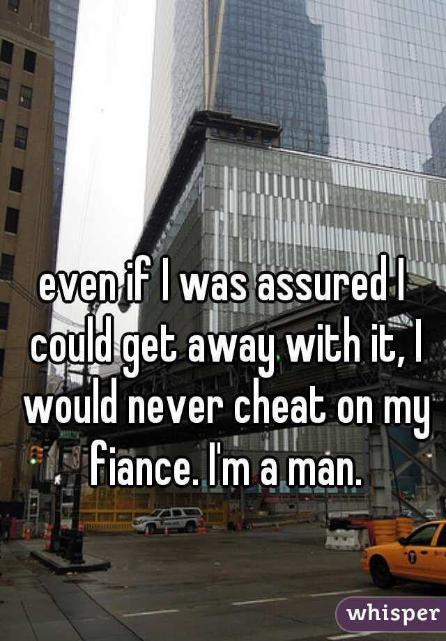 even if I was assured I could get away with it, I would never cheat on my fiance. I'm a man.