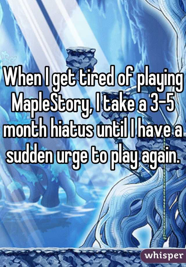 When I get tired of playing MapleStory, I take a 3-5 month hiatus until I have a sudden urge to play again.