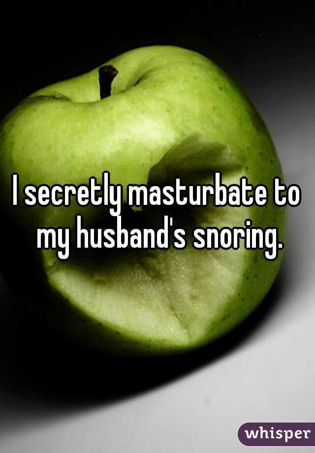 I secretly masturbate to my husband's snoring.