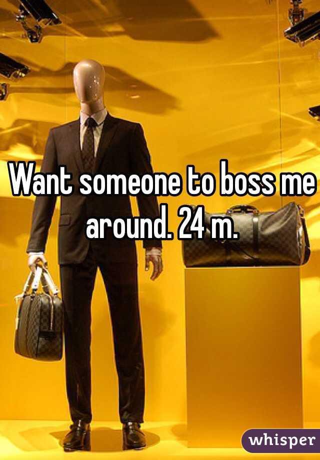 Want someone to boss me around. 24 m.