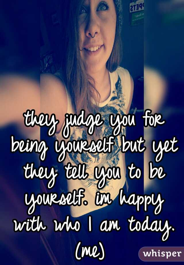 they judge you for being yourself but yet they tell you to be yourself. im happy with who I am today. (me)