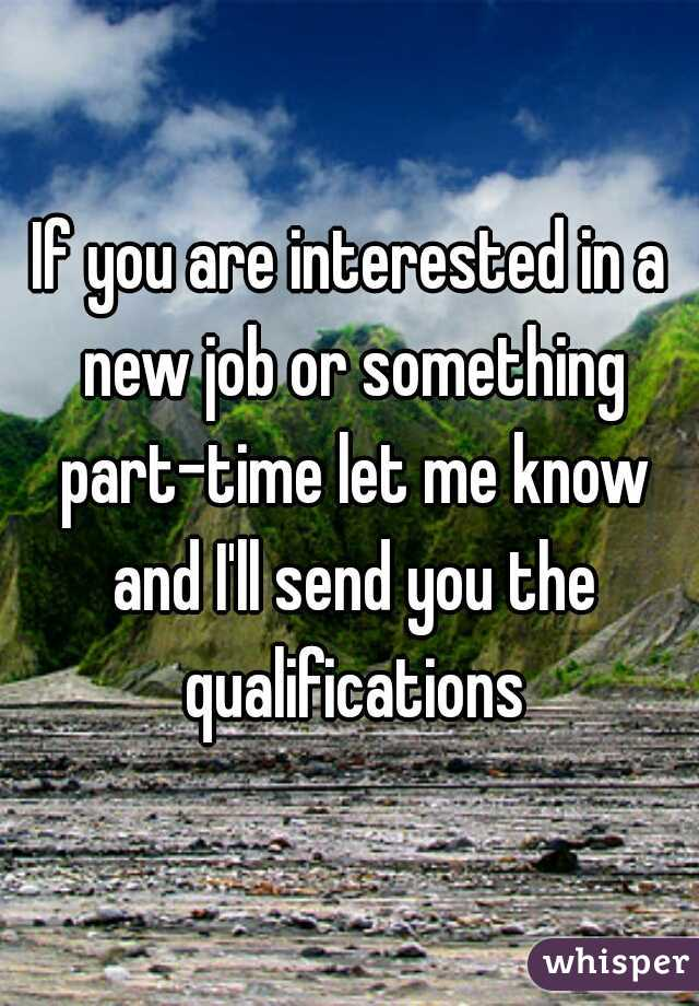 If you are interested in a new job or something part-time let me know and I'll send you the qualifications