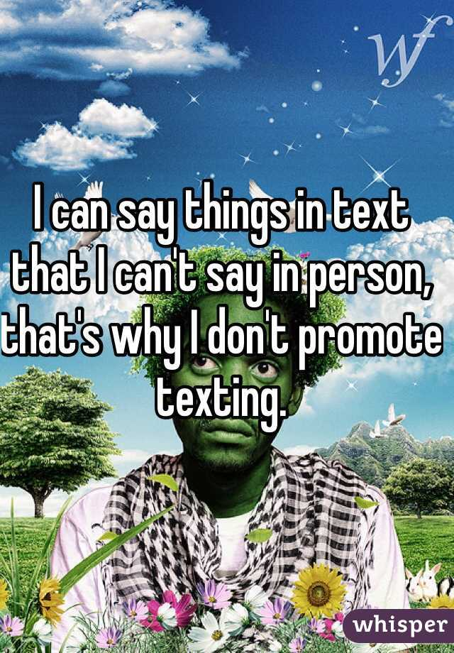 I can say things in text that I can't say in person, that's why I don't promote texting.