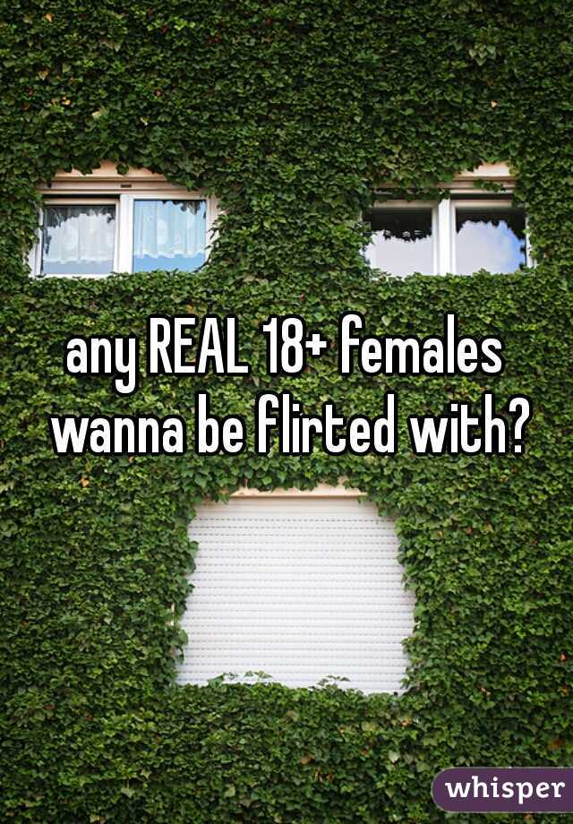 any REAL 18+ females wanna be flirted with?