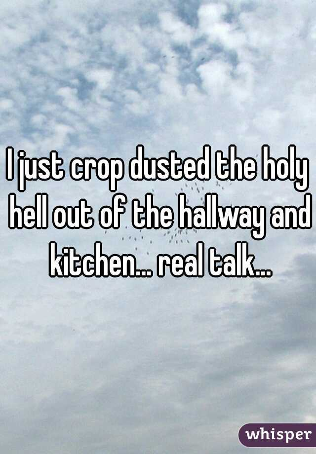 I just crop dusted the holy hell out of the hallway and kitchen... real talk...