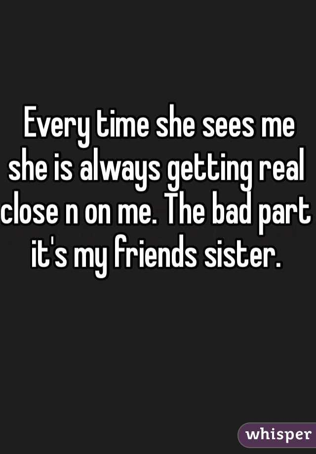 Every time she sees me she is always getting real close n on me. The bad part it's my friends sister.