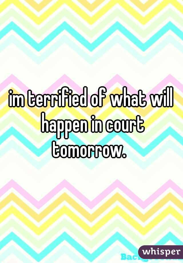 im terrified of what will happen in court tomorrow.