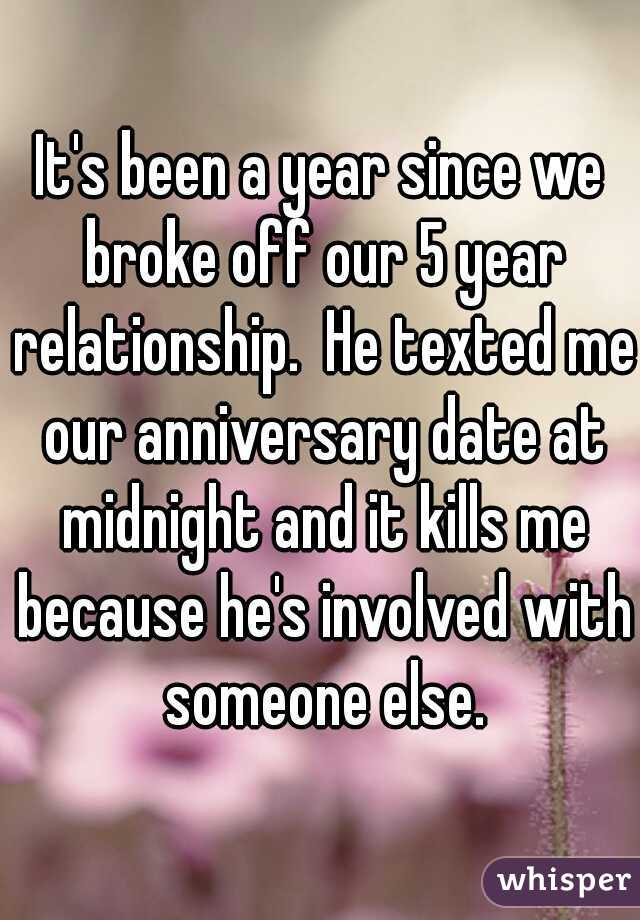 It's been a year since we broke off our 5 year relationship.  He texted me our anniversary date at midnight and it kills me because he's involved with someone else.