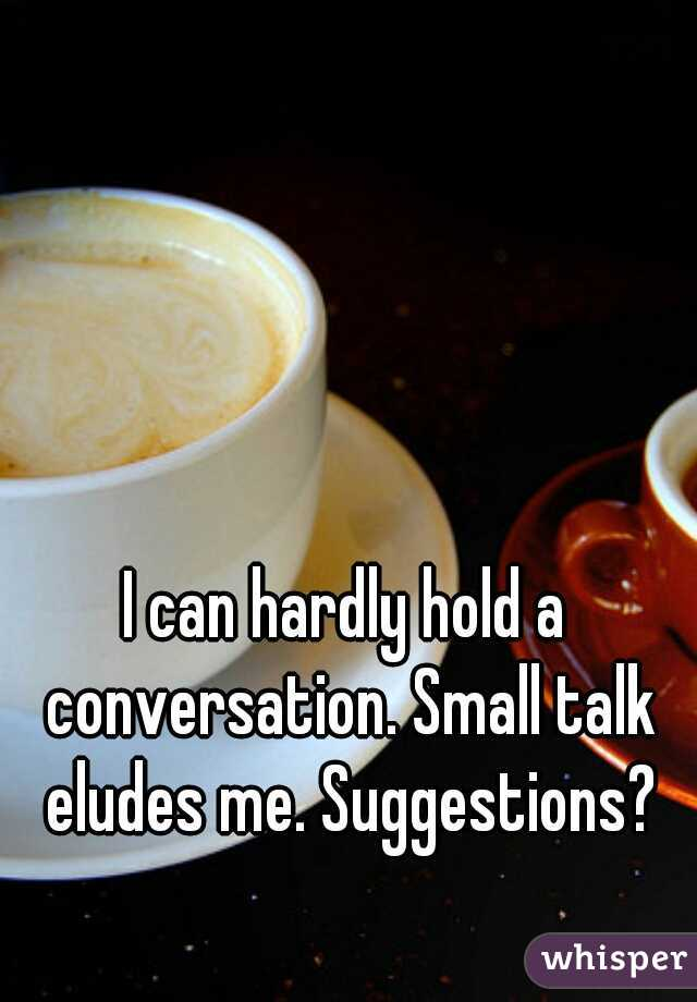 I can hardly hold a conversation. Small talk eludes me. Suggestions?