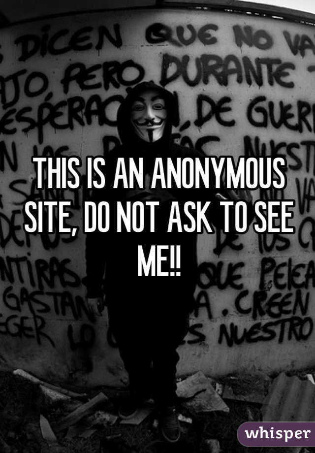 THIS IS AN ANONYMOUS SITE, DO NOT ASK TO SEE ME!!