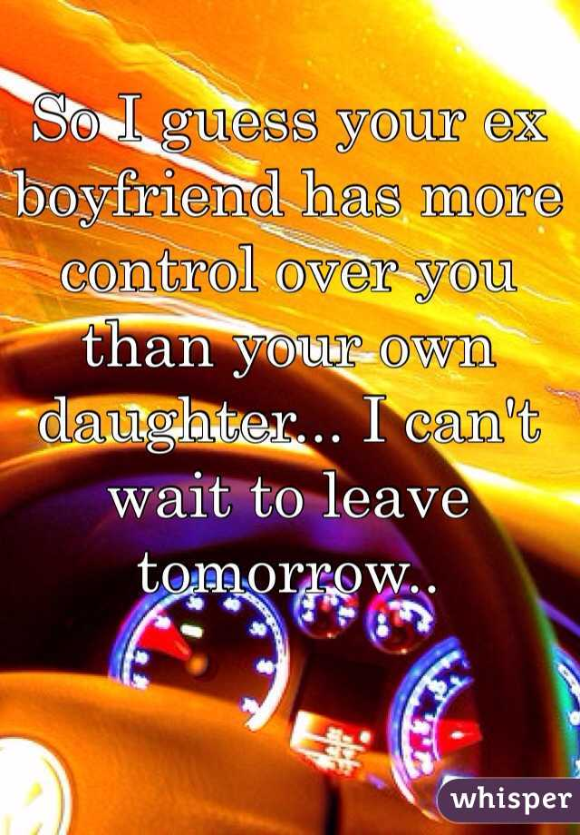 So I guess your ex boyfriend has more control over you than your own daughter... I can't wait to leave tomorrow..