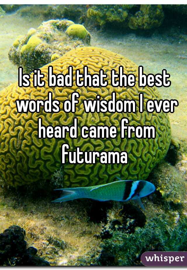 Is it bad that the best words of wisdom I ever heard came from futurama