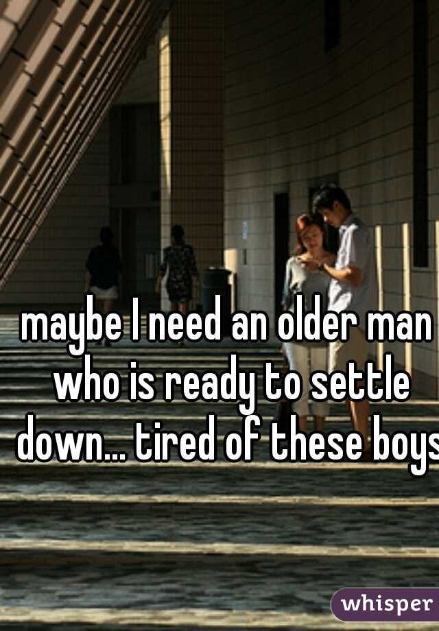 maybe I need an older man who is ready to settle down... tired of these boys