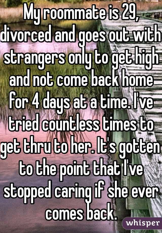 My roommate is 29, divorced and goes out with strangers only to get high and not come back home for 4 days at a time. I've tried countless times to get thru to her. It's gotten to the point that I've stopped caring if she ever comes back.