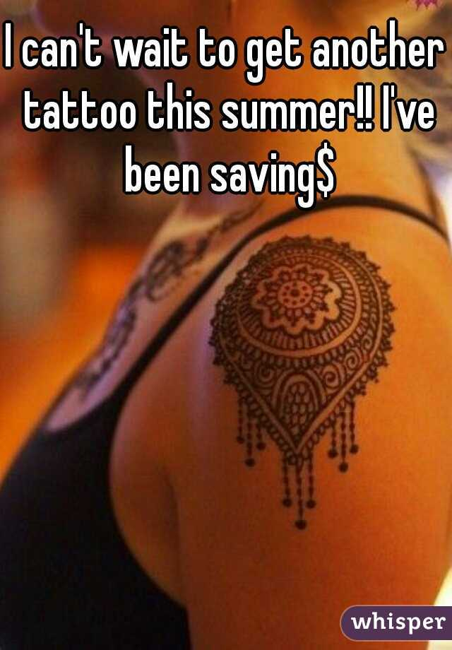 I can't wait to get another tattoo this summer!! I've been saving$